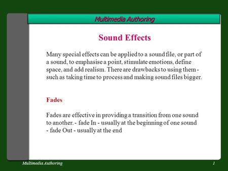 Multimedia Authoring1 Sound Effects Many special effects can be applied to a sound file, or part of a sound, to emphasise a point, stimulate emotions,
