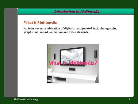 Multimedia Authoring1 Introduction to Multimedia What is Multimedia An interwoven combination of digitally manipulated text, photographs, graphic art,