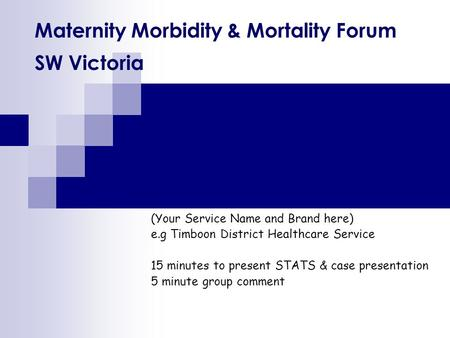 Maternity Morbidity & Mortality Forum SW Victoria (Your Service Name and Brand here) e.g Timboon District Healthcare Service 15 minutes to present STATS.