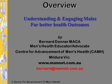 © Centre For Advancement Of Men's Health Overview Understanding & Engaging Males Understanding & Engaging Males For better health Outcomes by Bernard.