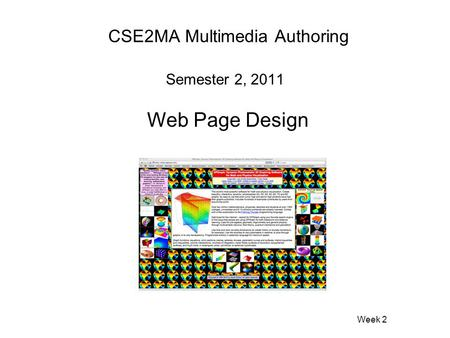 CSE2MA Multimedia Authoring Semester 2, 2011 Web Page Design Week 2.