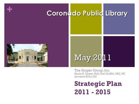 + Strategic Plan 2011 - 2015 May 2011 The Singer Group, Inc. Paula M. Singer, PhD; Gail Griffith, MLS, MS Lorraine Kituri, MS Coronado Public Library.