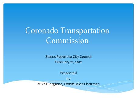Coronado Transportation Commission Status Report to City Council February 21, 2012 Presented by Mike Giorgione, Commission Chairman.