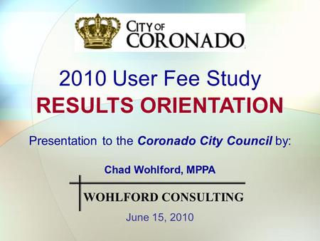 2010 User Fee Study RESULTS ORIENTATION 2010 User Fee Study RESULTS ORIENTATION Presentation to the Coronado City Council by: Chad Wohlford, MPPA June.