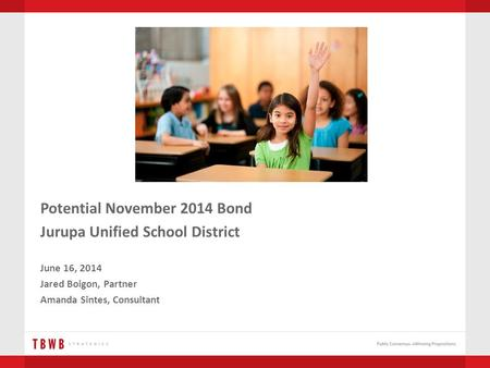 Potential November 2014 Bond Jurupa Unified School District June 16, 2014 Jared Boigon, Partner Amanda Sintes, Consultant.