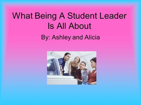 What Being A Student Leader Is All About By: Ashley and Alicia.
