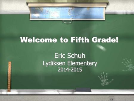 Welcome to Fifth Grade! Eric Schuh Lydiksen Elementary 2014-2015 Eric Schuh Lydiksen Elementary 2014-2015.