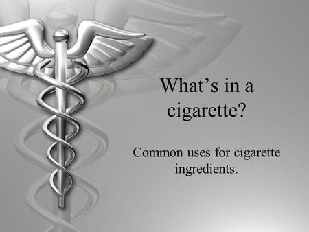 What's in a cigarette? Common uses for cigarette ingredients.