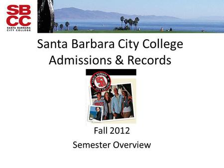 Santa Barbara City College Admissions & Records Fall 2012 Semester Overview.