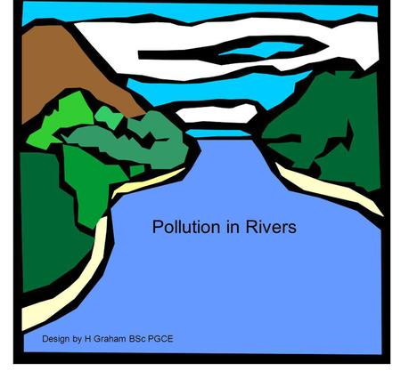 Pollution in Rivers Design by H Graham BSc PGCE. AIR Land flowing water River Bed.