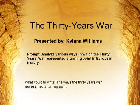The Thirty-Years War Presented by: Kyiana Williams Prompt: Analyze various ways in which the Thirty Years' War represented a turning point in European.