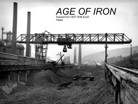 AGE OF IRON Scenes from 1937-1938 South Wales.