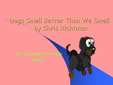 Dogs Smell Better Than We Smell by Chris Richtman Do you want to know how?