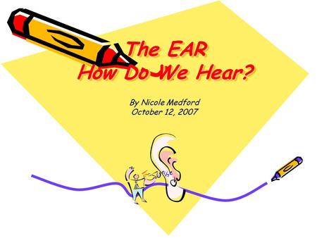 The EAR How Do We Hear? By Nicole Medford October 12, 2007.