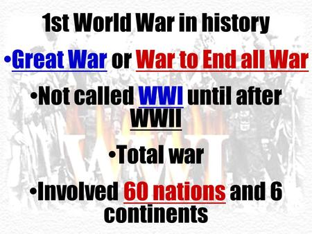 1st World War in history Great War or War to End all War Not called WWI until after WWII Total war Involved 60 nations and 6 continents.