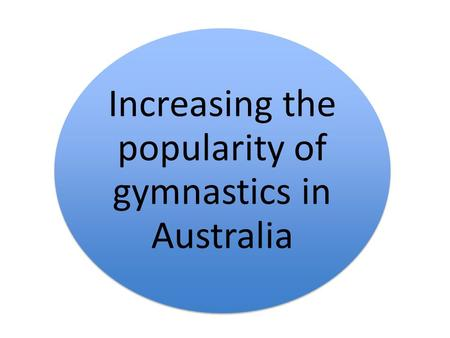 Increasing the popularity of gymnastics in Australia.