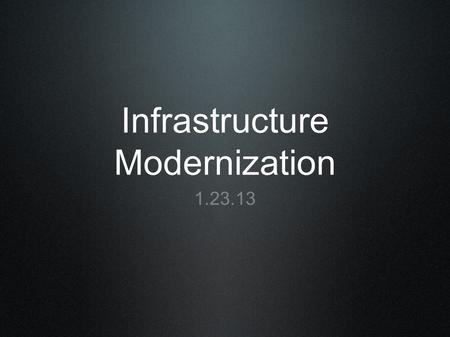 Infrastructure Modernization 1.23.13. Overview What is technology infrastructure? Why should we invest in it? What are current best practices/recommendations?