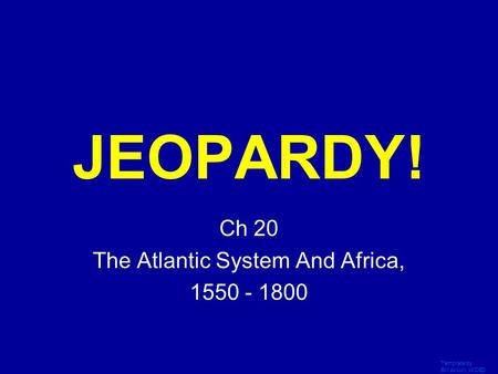 Template by Bill Arcuri, WCSD Click Once to Begin JEOPARDY! Ch 20 The Atlantic System And Africa, 1550 - 1800.