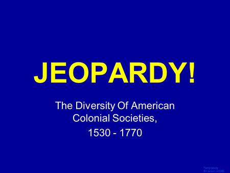 Template by Bill Arcuri, WCSD Click Once to Begin JEOPARDY! The Diversity Of American Colonial Societies, 1530 - 1770.