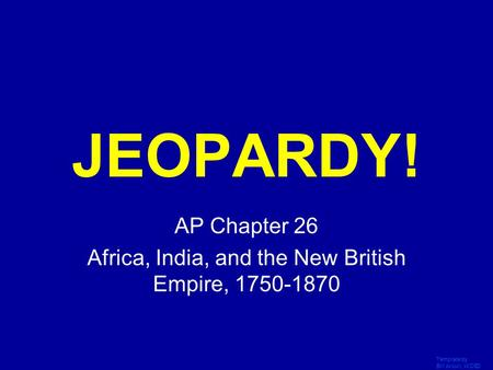 Template by Bill Arcuri, WCSD Click Once to Begin JEOPARDY! AP Chapter 26 Africa, India, and the New British Empire, 1750-1870.