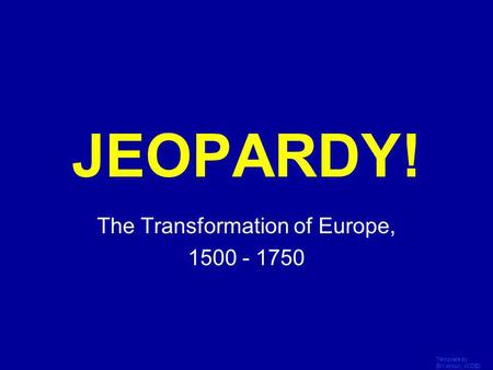 Template by Bill Arcuri, WCSD Click Once to Begin JEOPARDY! The Transformation of Europe, 1500 - 1750.