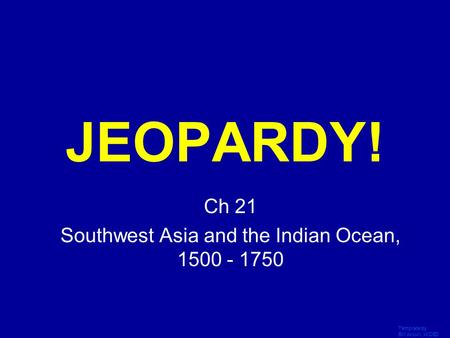 Template by Bill Arcuri, WCSD Click Once to Begin JEOPARDY! Ch 21 Southwest Asia and the Indian Ocean, 1500 - 1750.