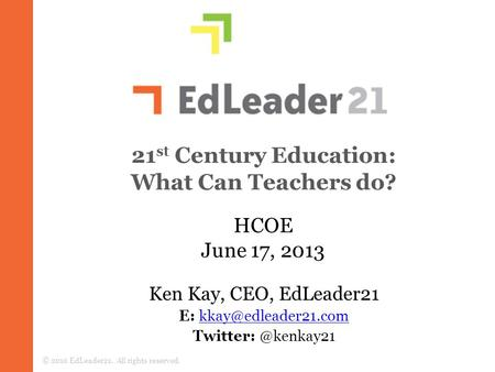 21 st Century Education: What Can Teachers do? © 2010 EdLeader21. All rights reserved. HCOE June 17, 2013 Ken Kay, CEO, EdLeader21 E: