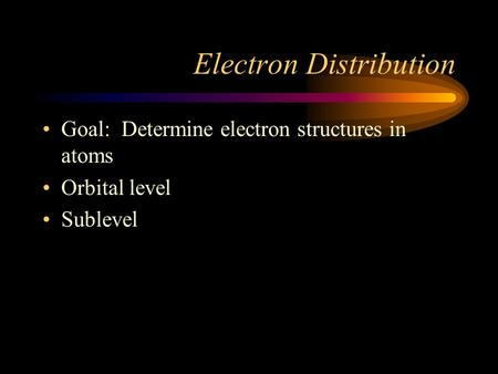 Electron Distribution Goal: Determine electron structures in atoms Orbital level Sublevel.