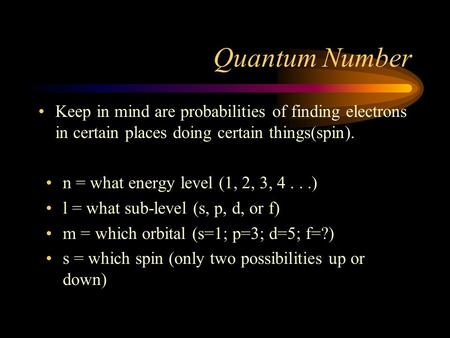Quantum Number Keep in mind are probabilities of finding electrons in certain places doing certain things(spin). n = what energy level (1, 2, 3, 4...)