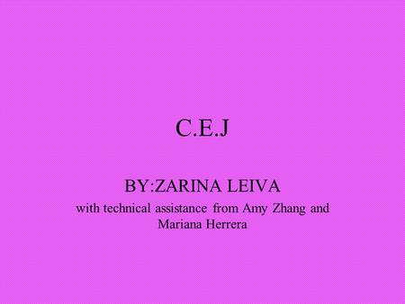 C.E.J BY:ZARINA LEIVA with technical assistance from Amy Zhang and Mariana Herrera.