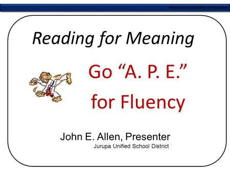 "Riverside County Office of Education Reading for Meaning Go ""A. P. E."" for Fluency John E. Allen, Presenter Jurupa Unified School District."