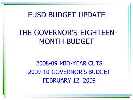 EUSD BUDGET UPDATE THE GOVERNOR'S EIGHTEEN- MONTH BUDGET 2008-09 MID-YEAR CUTS 2009-10 GOVERNOR'S BUDGET FEBRUARY 12, 2009.