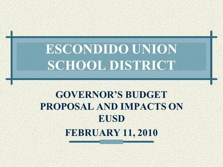 ESCONDIDO UNION SCHOOL DISTRICT GOVERNOR'S BUDGET PROPOSAL AND IMPACTS ON EUSD FEBRUARY 11, 2010.