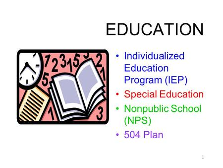 1 EDUCATION Individualized Education Program (IEP) Special Education Nonpublic School (NPS) 504 Plan.