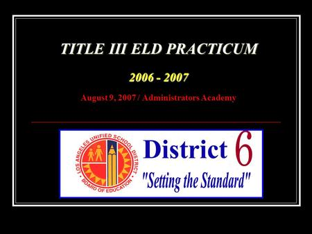 TITLE III ELD PRACTICUM 2006 - 2007 TITLE III ELD PRACTICUM 2006 - 2007 August 9, 2007 / Administrators Academy.