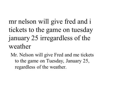 Mr nelson will give fred and i tickets to the game on tuesday january 25 irregardless of the weather Mr. Nelson will give Fred and me tickets to the game.