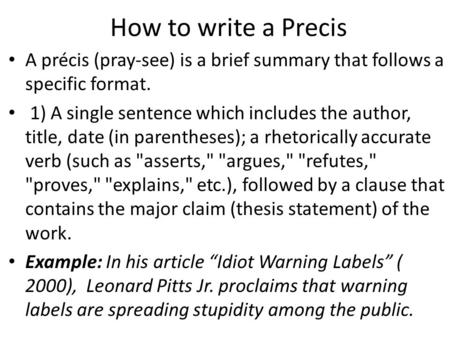 How to write a Precis A précis (pray-see) is a brief summary that follows a specific format. 1) A single sentence which includes the author, title, date.