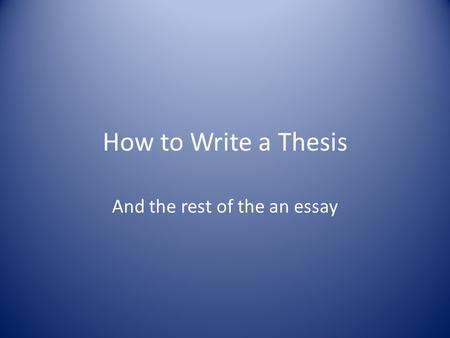 How to Write a Thesis And the rest of the an essay.