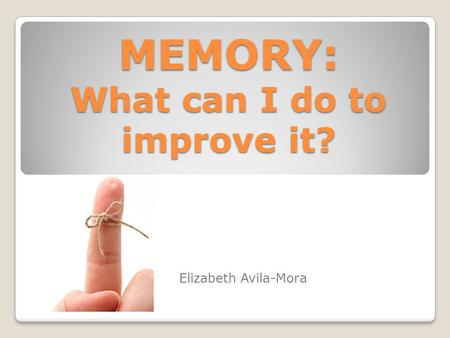 MEMORY: What can I do to improve it? Elizabeth Avila-Mora.