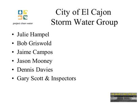City of El Cajon Storm Water Group Julie Hampel Bob Griswold Jaime Campos Jason Mooney Dennis Davies Gary Scott & Inspectors.