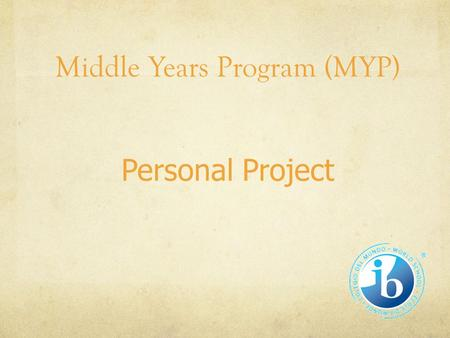 Middle Years Program (MYP) Personal Project. Personal Project: What is it? A creative, independent product of the student's own initiative as the culmination.