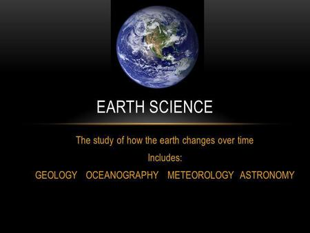 The study of how the earth changes over time Includes: GEOLOGY OCEANOGRAPHY METEOROLOGY ASTRONOMY EARTH SCIENCE.