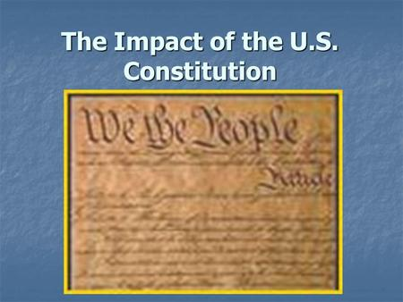 The Impact of the U.S. Constitution. Basic Principles 1. Authority comes from the people  The people formed the U.S. government First line of the Constitution: