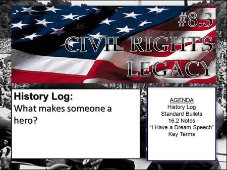 "AGENDA History Log Standard Bullets 16.2 Notes ""I Have a Dream Speech"" Key Terms History Log: What makes someone a hero?"