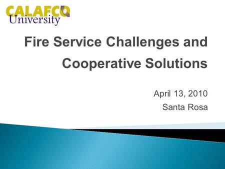 Fire Service Challenges and Cooperative Solutions April 13, 2010 Santa Rosa.