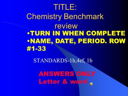 TITLE: Chemistry Benchmark review STANDARDS-1h,4ef, 1b TURN IN WHEN COMPLETE NAME, DATE, PERIOD. ROW #1-33 ANSWERS ONLY Letter & word.