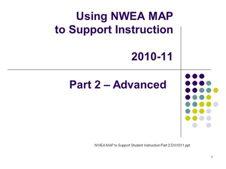 1 Using NWEA MAP to Support Instruction 2010-11 NWEA MAP to Support Student Instruction.Part 2.DW1011.ppt Part 2 – Advanced.