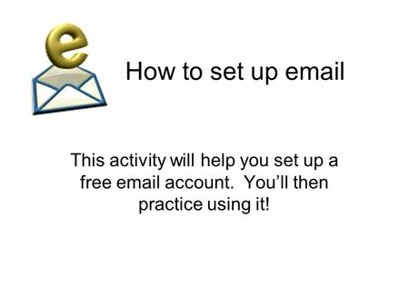 How to set up email This activity will help you set up a free email account. You'll then practice using it!