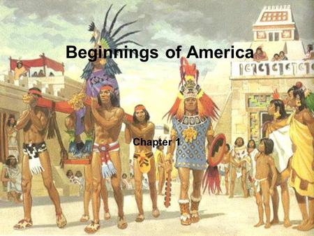 Beginnings of America Chapter 1. The World before 1600 The Big Idea –Diverse cultures existed in the Americas, Europe, and Africa before 1600. Main Ideas.