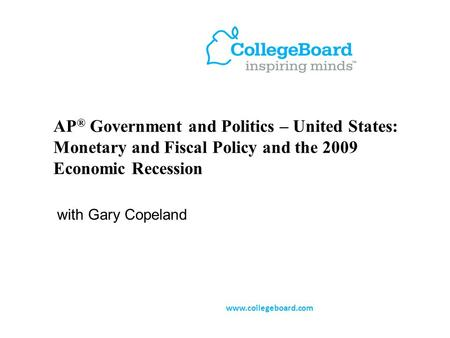 AP ® Government and Politics – United States: Monetary and Fiscal Policy and the 2009 Economic Recession with Gary Copeland www.collegeboard.com.